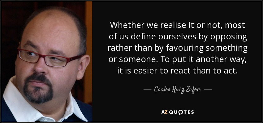 Whether we realise it or not, most of us define ourselves by opposing rather than by favouring something or someone. To put it another way, it is easier to react than to act. - Carlos Ruiz Zafon