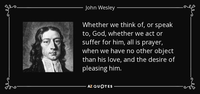 Whether we think of, or speak to, God, whether we act or suffer for him, all is prayer, when we have no other object than his love, and the desire of pleasing him. - John Wesley