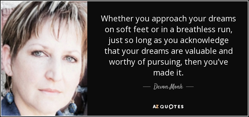 Whether you approach your dreams on soft feet or in a breathless run, just so long as you acknowledge that your dreams are valuable and worthy of pursuing, then you've made it. - Devon Monk