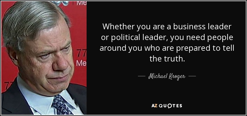 Whether you are a business leader or political leader, you need people around you who are prepared to tell the truth. - Michael Kroger