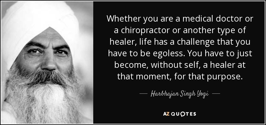 Whether you are a medical doctor or a chiropractor or another type of healer, life has a challenge that you have to be egoless. You have to just become, without self, a healer at that moment, for that purpose. - Harbhajan Singh Yogi