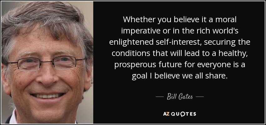 Whether you believe it a moral imperative or in the rich world's enlightened self-interest, securing the conditions that will lead to a healthy, prosperous future for everyone is a goal I believe we all share. - Bill Gates
