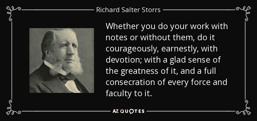 Whether you do your work with notes or without them, do it courageously, earnestly, with devotion; with a glad sense of the greatness of it, and a full consecration of every force and faculty to it. - Richard Salter Storrs