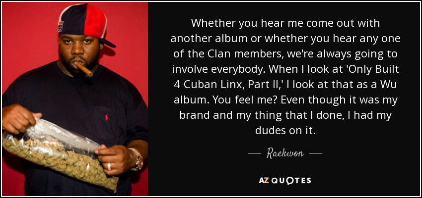 Whether you hear me come out with another album or whether you hear any one of the Clan members, we're always going to involve everybody. When I look at 'Only Built 4 Cuban Linx, Part II,' I look at that as a Wu album. You feel me? Even though it was my brand and my thing that I done, I had my dudes on it. - Raekwon