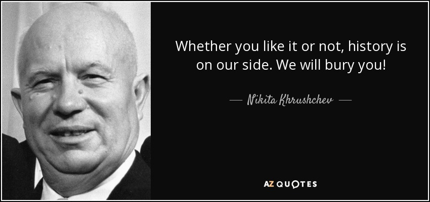 Nikita Khrushchev quote: Whether you like it or not ...