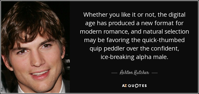 Whether you like it or not, the digital age has produced a new format for modern romance, and natural selection may be favoring the quick-thumbed quip peddler over the confident, ice-breaking alpha male. - Ashton Kutcher