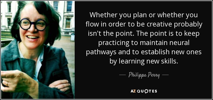 Whether you plan or whether you flow in order to be creative probably isn't the point. The point is to keep practicing to maintain neural pathways and to establish new ones by learning new skills. - Philippa Perry