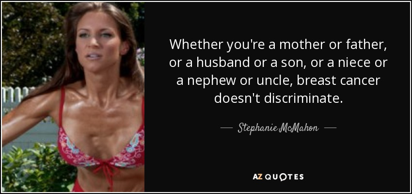 Whether you're a mother or father, or a husband or a son, or a niece or a nephew or uncle, breast cancer doesn't discriminate. - Stephanie McMahon