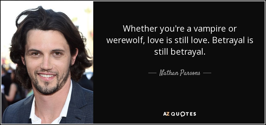 Whether you're a vampire or werewolf, love is still love. Betrayal is still betrayal. - Nathan Parsons