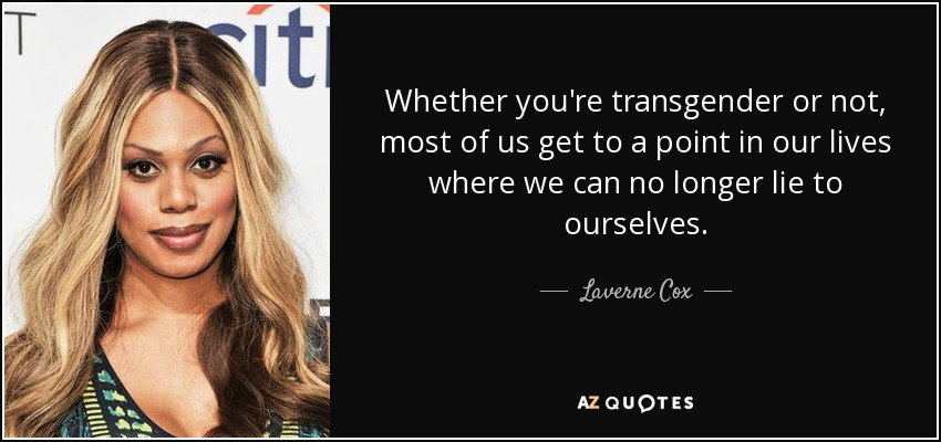 Whether you're transgender or not, most of us get to a point in our lives where we can no longer lie to ourselves. - Laverne Cox