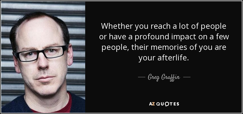 Whether you reach a lot of people or have a profound impact on a few people, their memories of you are your afterlife. - Greg Graffin