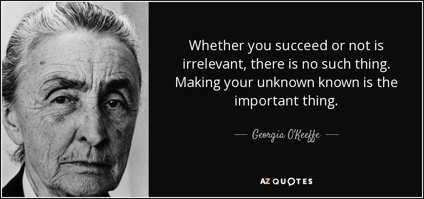 Whether you succeed or not is irrelevant, there is no such thing. Making your unknown known is the important thing. - Georgia O'Keeffe