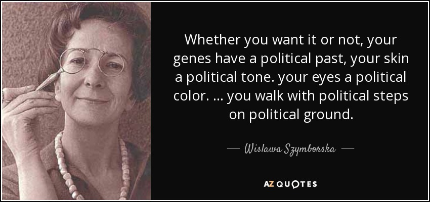 Whether you want it or not, your genes have a political past, your skin a political tone. your eyes a political color. ... you walk with political steps on political ground. - Wislawa Szymborska