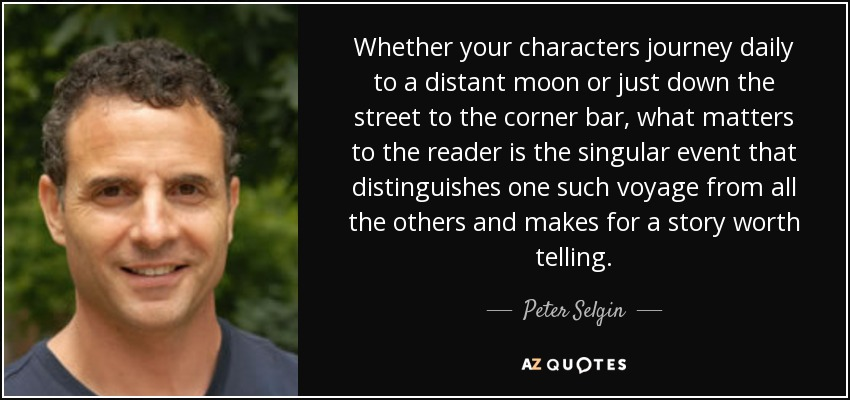 Whether your characters journey daily to a distant moon or just down the street to the corner bar, what matters to the reader is the singular event that distinguishes one such voyage from all the others and makes for a story worth telling. - Peter Selgin