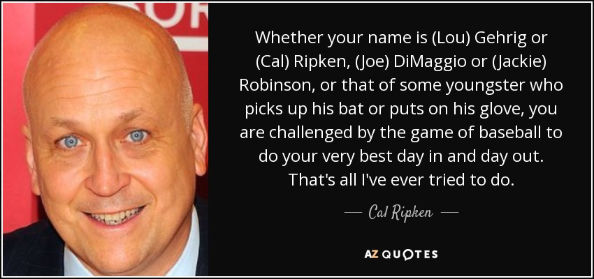 Whether your name is (Lou) Gehrig or (Cal) Ripken, (Joe) DiMaggio or (Jackie) Robinson, or that of some youngster who picks up his bat or puts on his glove, you are challenged by the game of baseball to do your very best day in and day out. That's all I've ever tried to do. - Cal Ripken, Jr.