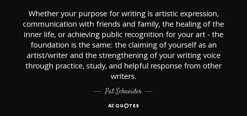 Whether your purpose for writing is artistic expression, communication with friends and family, the healing of the inner life, or achieving public recognition for your art - the foundation is the same: the claiming of yourself as an artist/writer and the strengthening of your writing voice through practice, study, and helpful response from other writers. - Pat Schneider