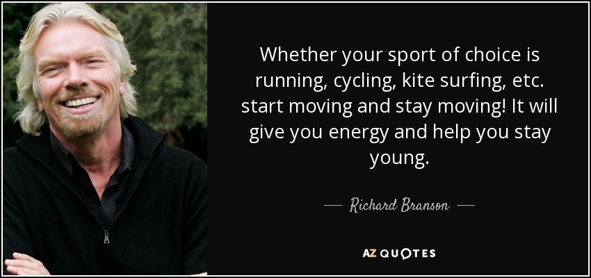 Whether your sport of choice is running, cycling, kite surfing, etc. start moving and stay moving! It will give you energy and help you stay young. - Richard Branson