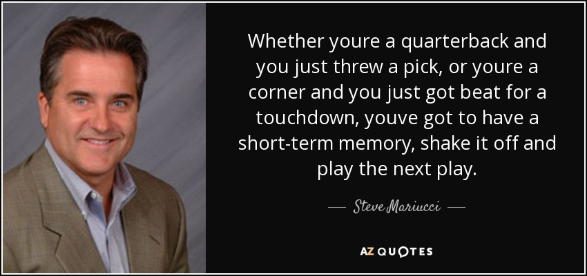 Whether youre a quarterback and you just threw a pick, or youre a corner and you just got beat for a touchdown, youve got to have a short-term memory, shake it off and play the next play. - Steve Mariucci