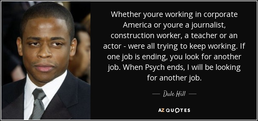 Whether youre working in corporate America or youre a journalist, construction worker, a teacher or an actor - were all trying to keep working. If one job is ending, you look for another job. When Psych ends, I will be looking for another job. - Dule Hill