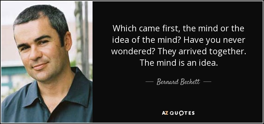Which came first, the mind or the idea of the mind? Have you never wondered? They arrived together. The mind is an idea. - Bernard Beckett
