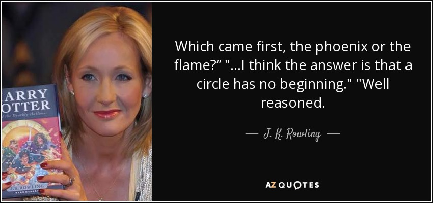 Which came first, the phoenix or the flame?""