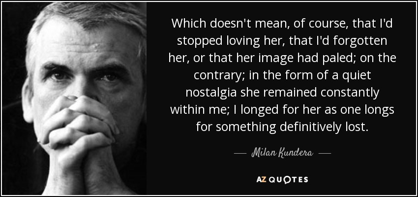 Which doesn't mean, of course, that I'd stopped loving her, that I'd forgotten her, or that her image had paled; on the contrary; in the form of a quiet nostalgia she remained constantly within me; I longed for her as one longs for something definitively lost. - Milan Kundera