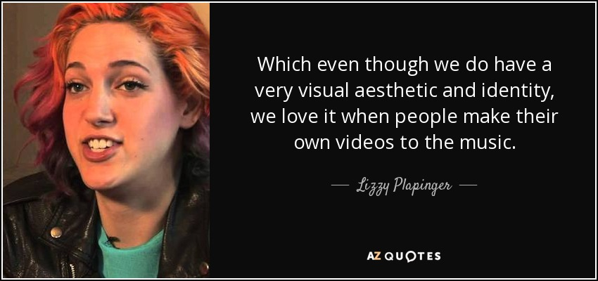 Which even though we do have a very visual aesthetic and identity, we love it when people make their own videos to the music. - Lizzy Plapinger