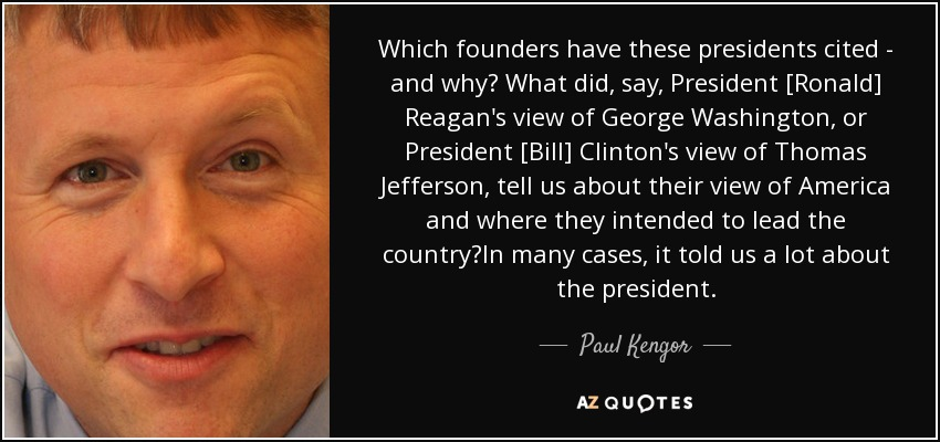 Which founders have these presidents cited - and why? What did, say, President [Ronald] Reagan's view of George Washington, or President [Bill] Clinton's view of Thomas Jefferson, tell us about their view of America and where they intended to lead the country?In many cases, it told us a lot about the president. - Paul Kengor