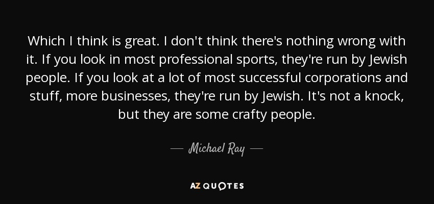 Which I think is great. I don't think there's nothing wrong with it. If you look in most professional sports, they're run by Jewish people. If you look at a lot of most successful corporations and stuff, more businesses, they're run by Jewish. It's not a knock, but they are some crafty people. - Michael Ray