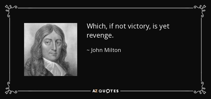 Which, if not victory, is yet revenge. - John Milton