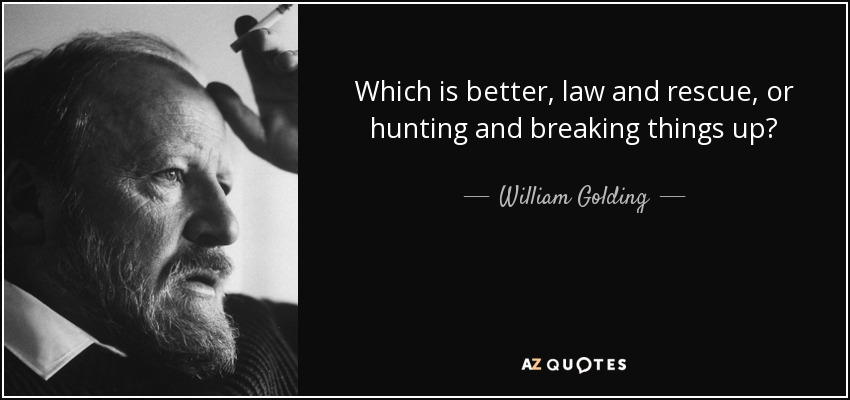 Which is better, law and rescue, or hunting and breaking things up? - William Golding