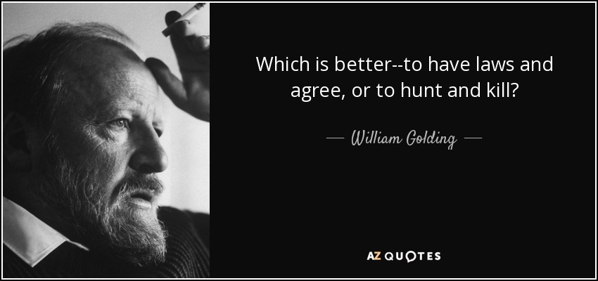 Which is better--to have laws and agree, or to hunt and kill? - William Golding