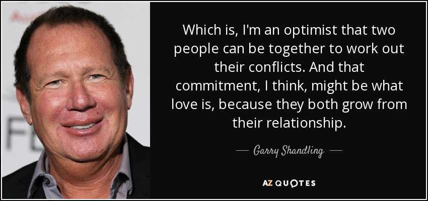 Which is, I'm an optimist that two people can be together to work out their conflicts. And that commitment, I think, might be what love is, because they both grow from their relationship. - Garry Shandling