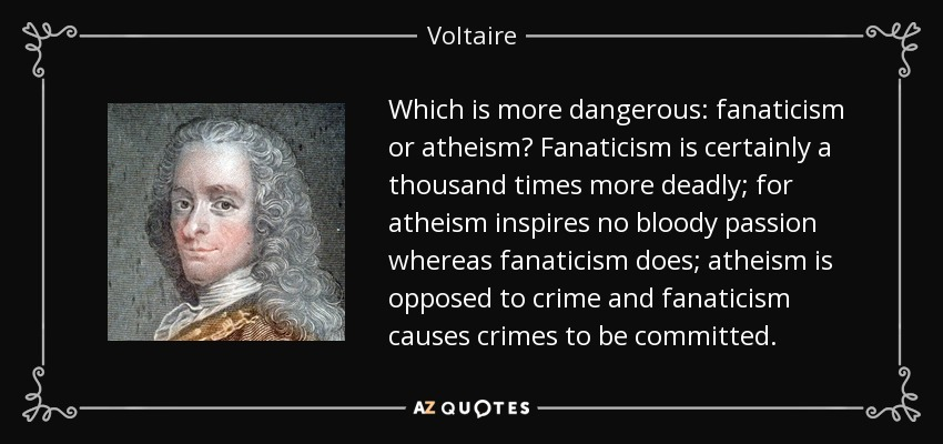 Which is more dangerous: fanaticism or atheism? Fanaticism is certainly a thousand times more deadly; for atheism inspires no bloody passion whereas fanaticism does; atheism is opposed to crime and fanaticism causes crimes to be committed. - Voltaire