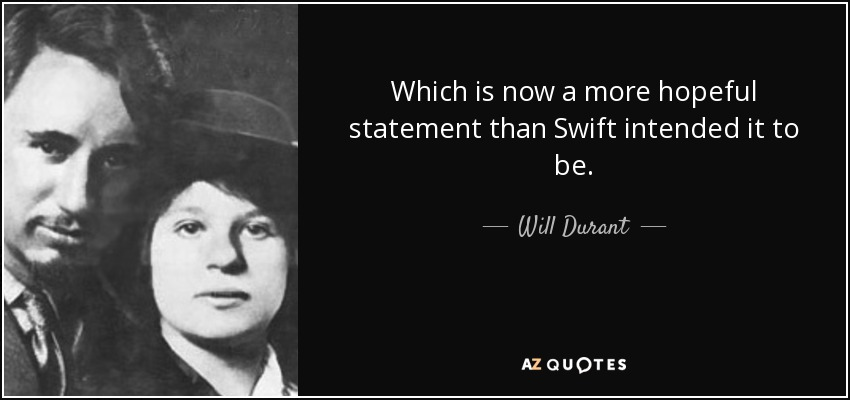 Which is now a more hopeful statement than Swift intended it to be. - Will Durant