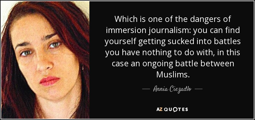 Which is one of the dangers of immersion journalism: you can find yourself getting sucked into battles you have nothing to do with, in this case an ongoing battle between Muslims. - Annia Ciezadlo