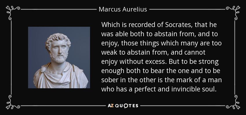 Which is recorded of Socrates, that he was able both to abstain from, and to enjoy, those things which many are too weak to abstain from, and cannot enjoy without excess. But to be strong enough both to bear the one and to be sober in the other is the mark of a man who has a perfect and invincible soul. - Marcus Aurelius