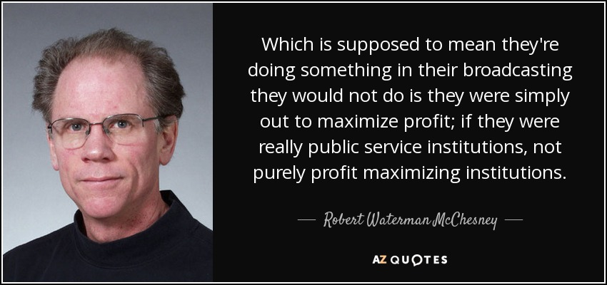 Which is supposed to mean they're doing something in their broadcasting they would not do is they were simply out to maximize profit; if they were really public service institutions, not purely profit maximizing institutions. - Robert Waterman McChesney