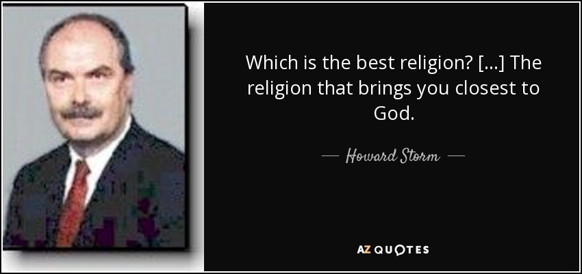 Which is the best religion? [...] The religion that brings you closest to God. - Howard Storm