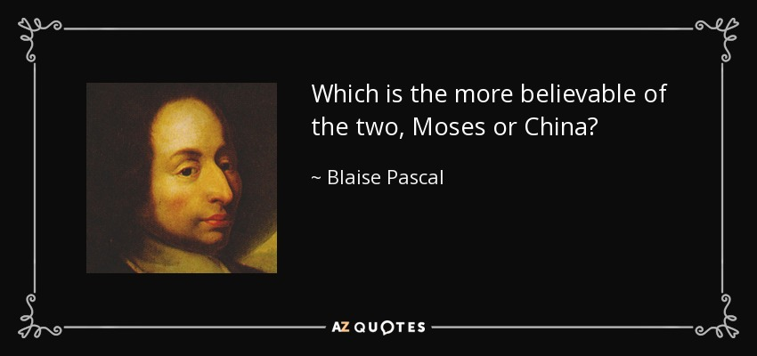Which is the more believable of the two, Moses or China? - Blaise Pascal