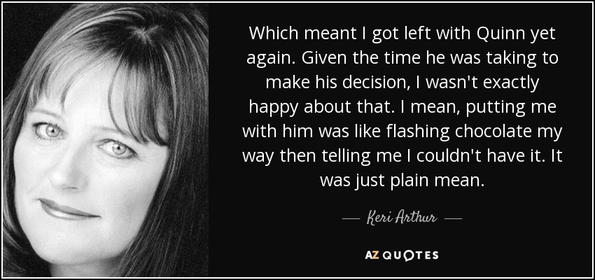 Which meant I got left with Quinn yet again. Given the time he was taking to make his decision, I wasn't exactly happy about that. I mean, putting me with him was like flashing chocolate my way then telling me I couldn't have it. It was just plain mean. - Keri Arthur