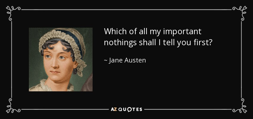 Which of all my important nothings shall I tell you first? - Jane Austen
