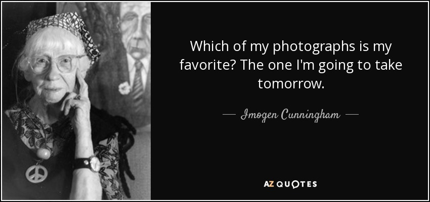 Which of my photographs is my favorite? The one I'm going to take tomorrow. - Imogen Cunningham