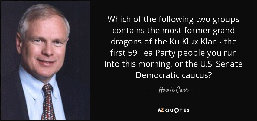 Which of the following two groups contains the most former grand dragons of the Ku Klux Klan - the first 59 Tea Party people you run into this morning, or the U.S. Senate Democratic caucus? - Howie Carr