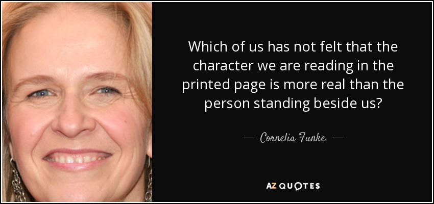 Which of us has not felt that the character we are reading in the printed page is more real than the person standing beside us? - Cornelia Funke