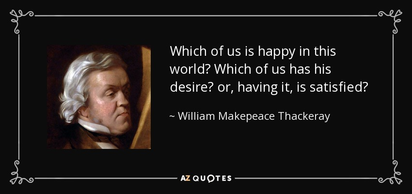 Which of us is happy in this world? Which of us has his desire? or, having it, is satisfied? - William Makepeace Thackeray