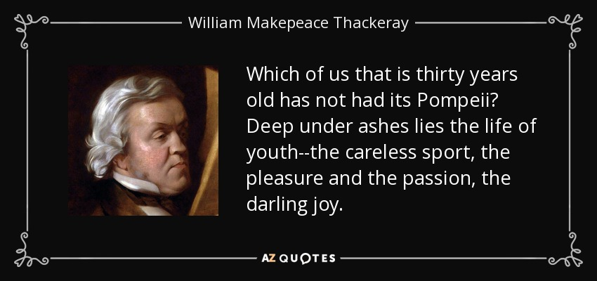 Which of us that is thirty years old has not had its Pompeii? Deep under ashes lies the life of youth--the careless sport, the pleasure and the passion, the darling joy. - William Makepeace Thackeray