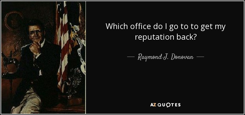 Which office do I go to to get my reputation back? - Raymond J. Donovan