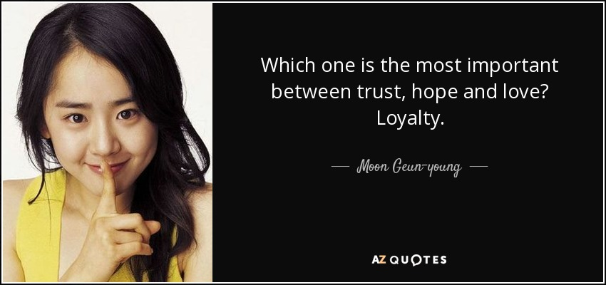Which one is the most important between trust, hope and love? Loyalty. - Moon Geun-young