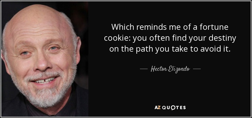 Which reminds me of a fortune cookie: you often find your destiny on the path you take to avoid it. - Hector Elizondo